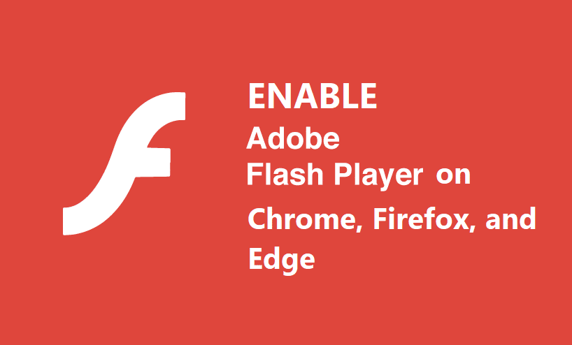 Enable Adobe Flash Player on Chrome, Firefox, and Edge
